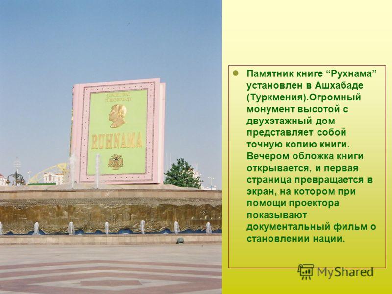 Памятник книге Рухнама установлен в Ашхабаде (Туркмения).Огромный монумент высотой с двухэтажный дом представляет собой точную копию книги. Вечером обложка книги открывается, и первая страница превращается в экран, на котором при помощи проектора пок