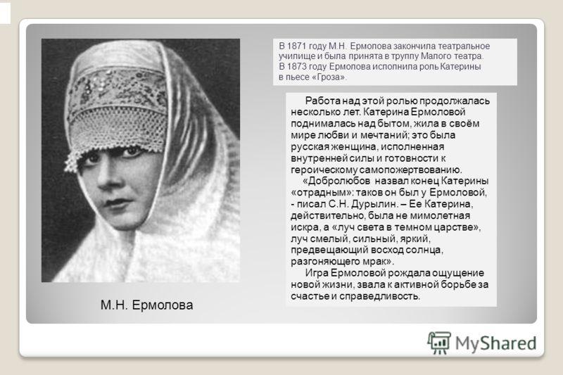 Работа над этой ролью продолжалась несколько лет. Катерина Ермоловой поднималась над бытом, жила в своём мире любви и мечтаний; это была русская женщина, исполненная внутренней силы и готовности к героическому самопожертвованию. «Добролюбов назвал ко