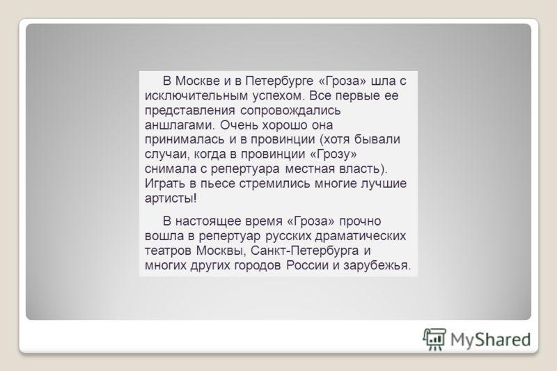 В Москве и в Петербурге «Гроза» шла с исключительным успехом. Все первые ее представления сопровождались аншлагами. Очень хорошо она принималась и в провинции (хотя бывали случаи, когда в провинции «Грозу» снимала с репертуара местная власть). Играть