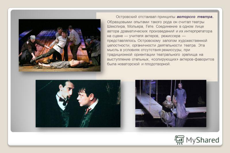 Островский отстаивал принципы авторско театра. Образцовыми опытами такого рода он считал театры Шекспира, Мольера, Гете. Соединение в одном лице автора драматических произведении ̆ и их интерпретатора на сцене учителя актеров, режиссера представлялос