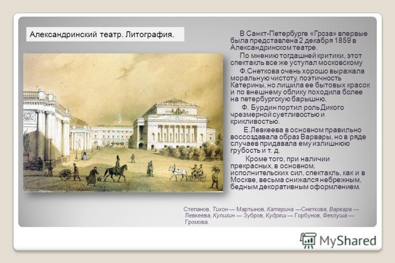 В Санкт-Петербурге «Гроза» впервые была представлена 2 декабря 1859 в Александринском театре. По мнению тогдашней критики, этот спектакль все же уступал московскому. Ф.Снеткова очень хорошо выражала моральную чистоту, поэтичность Катерины, но лишила