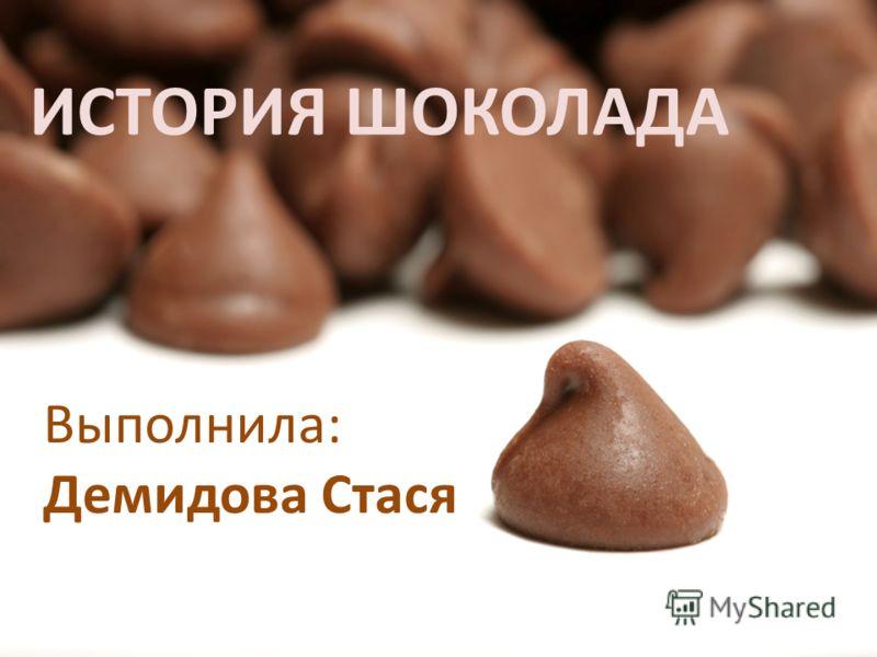ИСТОРИЯ ШОКОЛАДА Выполнила: Демидова Стася