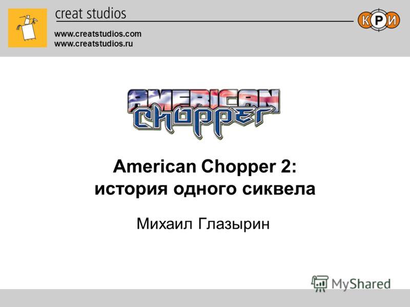 www.creatstudios.com www.creatstudios.ru American Chopper 2: история одного сиквела Михаил Глазырин