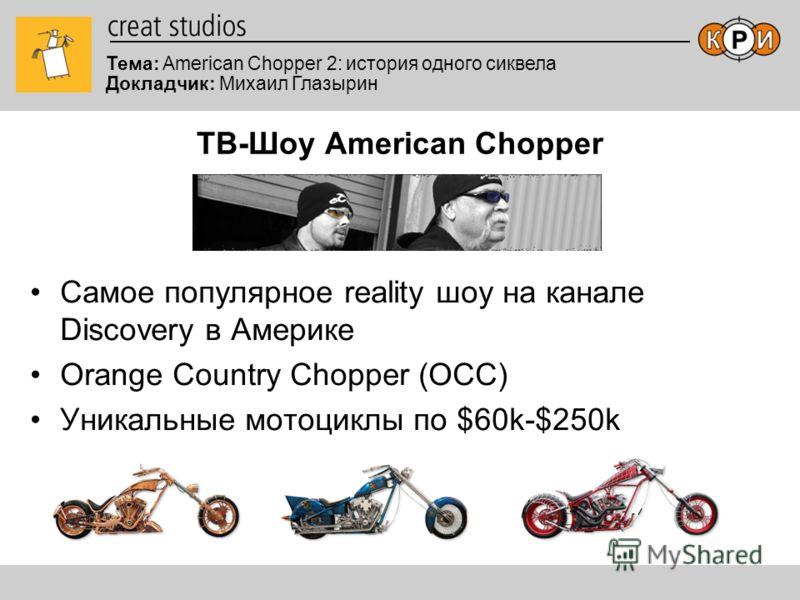 Тема: American Chopper 2: история одного сиквела Докладчик: Михаил Глазырин ТВ-Шоу American Chopper Самое популярное reality шоу на канале Discovery в Америке Orange Country Chopper (OCC) Уникальные мотоциклы по $60k-$250k