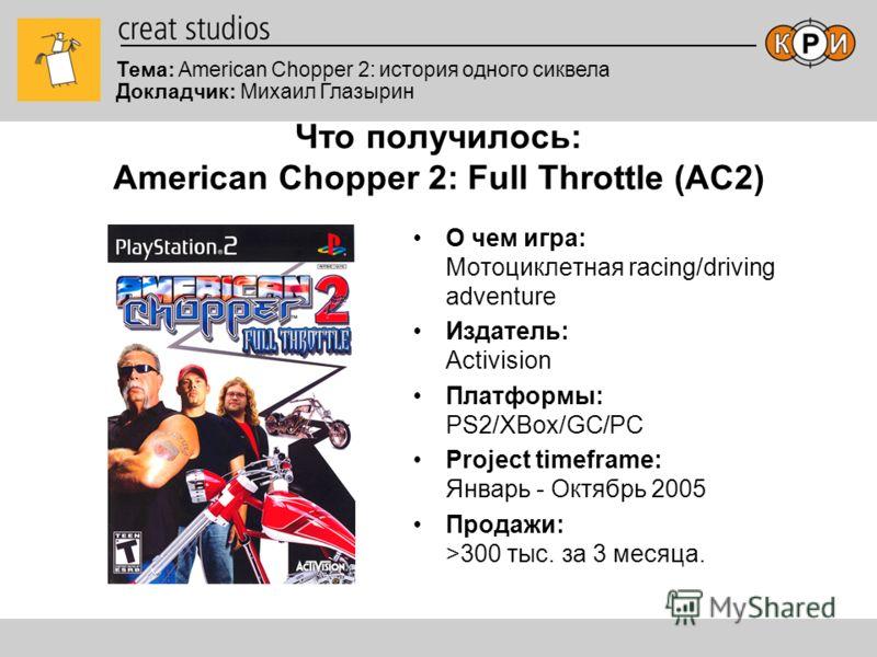 Тема: American Chopper 2: история одного сиквела Докладчик: Михаил Глазырин Что получилось: American Chopper 2: Full Throttle (AC2) О чем игра: Мотоциклетная racing/driving adventure Издатель: Activision Платформы: PS2/XBox/GC/PC Project timeframe: Я