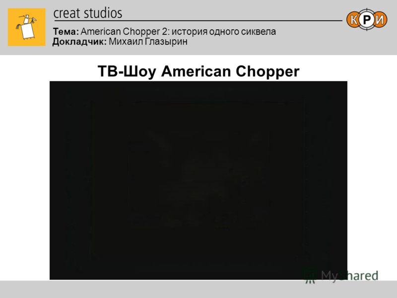 Тема: American Chopper 2: история одного сиквела Докладчик: Михаил Глазырин ТВ-Шоу American Chopper