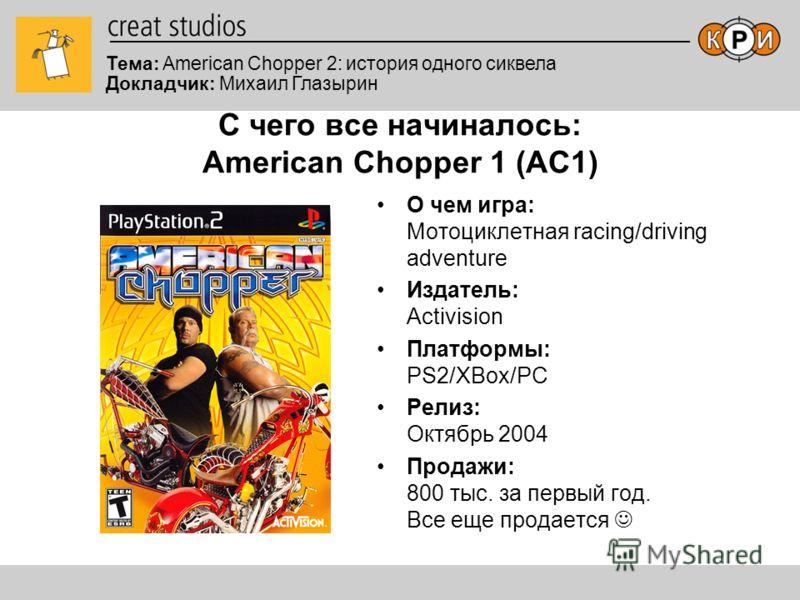 Тема: American Chopper 2: история одного сиквела Докладчик: Михаил Глазырин С чего все начиналось: American Chopper 1 (AC1) О чем игра: Мотоциклетная racing/driving adventure Издатель: Activision Платформы: PS2/XBox/PC Релиз: Октябрь 2004 Продажи: 80