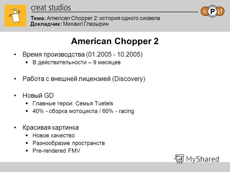 Тема: American Chopper 2: история одного сиквела Докладчик: Михаил Глазырин American Chopper 2 Время производства (01.2005 - 10.2005) В действительности – 9 месяцев Работа с внешней лицензией (Discovery) Новый GD Главные герои: Семья Tuetels 40% - сб