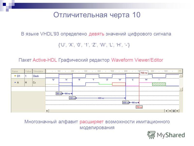 Отличительная черта 10 В языке VHDL93 определено девять значений цифрового сигнала {U, X, 0, 1, Z, W, L, H, -} Многозначный алфавит расширяет возможности имитационного моделирования Пакет Active-HDL Графический редактор Waveform Viewer/Editor