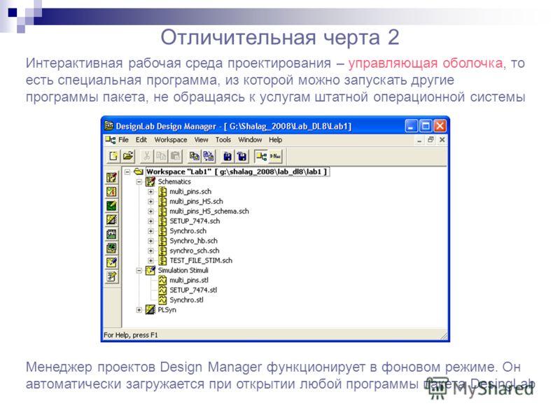 Отличительная черта 2 Интерактивная рабочая среда проектирования – управляющая оболочка, то есть специальная программа, из которой можно запускать другие программы пакета, не обращаясь к услугам штатной операционной системы Менеджер проектов Design M