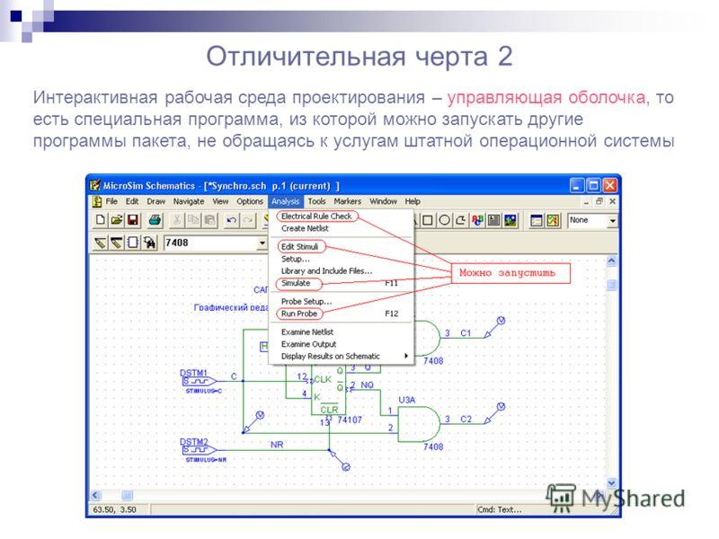 Отличительная черта 2 Интерактивная рабочая среда проектирования – управляющая оболочка, то есть специальная программа, из которой можно запускать другие программы пакета, не обращаясь к услугам штатной операционной системы