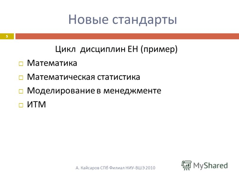 Новые стандарты А. Кайсаров СПб Филиал НИУ-ВШЭ 2010 5 Цикл дисциплин ЕН ( пример ) Математика Математическая статистика Моделирование в менеджменте ИТМ