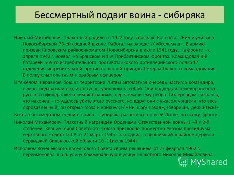 Бессмертный подвиг воина - сибиряка Николай Михайлович Плахотный родился в 1922 году в посёлке Коченёво. Жил и учился в Новосибирской 73-ей средней школе. Работал на заводе «Сибсельмаш». В армию призван Кировским райвоенкоматом Новосибирска в июле 19