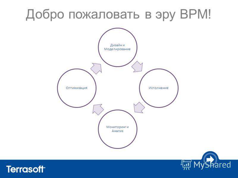 Добро пожаловать в эру BPM! Дизайн и Моделирование Исполнение Мониторинг и Анализ Оптимизация