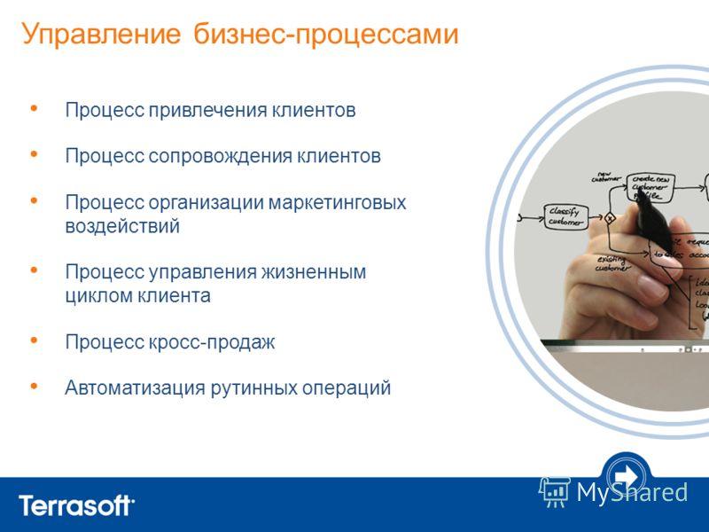 Управление бизнес-процессами Процесс привлечения клиентов Процесс сопровождения клиентов Процесс организации маркетинговых воздействий Процесс управления жизненным циклом клиента Процесс кросс-продаж Автоматизация рутинных операций
