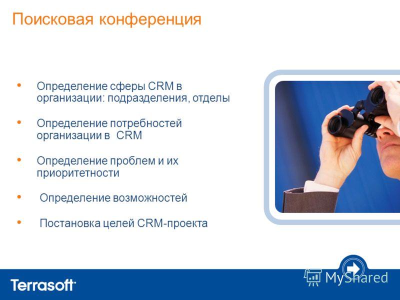 Поисковая конференция Определение сферы CRM в организации: подразделения, отделы Определение потребностей организации в CRM Определение проблем и их приоритетности Определение возможностей Постановка целей CRM-проекта