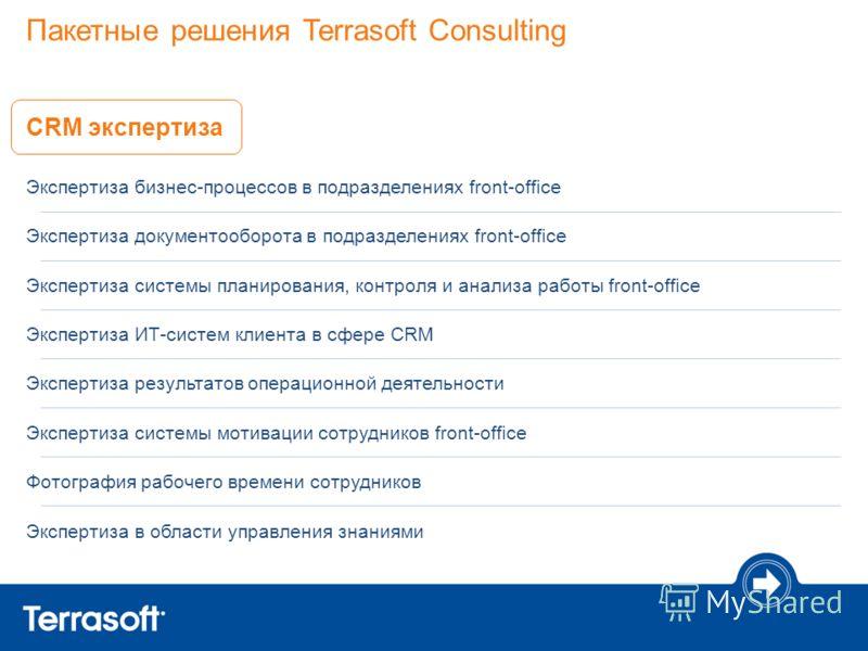 Пакетные решения Terrasoft Consulting CRM экспертиза Экспертиза бизнес-процессов в подразделениях front-office Экспертиза документооборота в подразделениях front-office Экспертиза системы планирования, контроля и анализа работы front-office Экспертиз