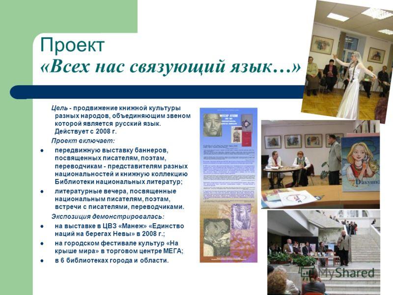Проект «Всех нас связующий язык…» Цель - продвижение книжной культуры разных народов, объединяющим звеном которой является русский язык. Действует с 2008 г. Проект включает: передвижную выставку баннеров, посвященных писателям, поэтам, переводчикам -
