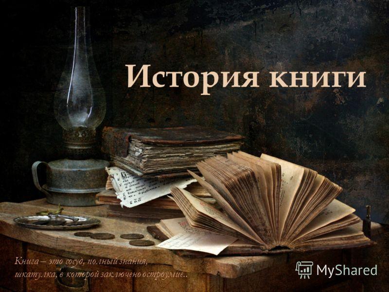 История книги Книга – это сосуд, полный знания, шкатулка, в которой заключено остроумие..