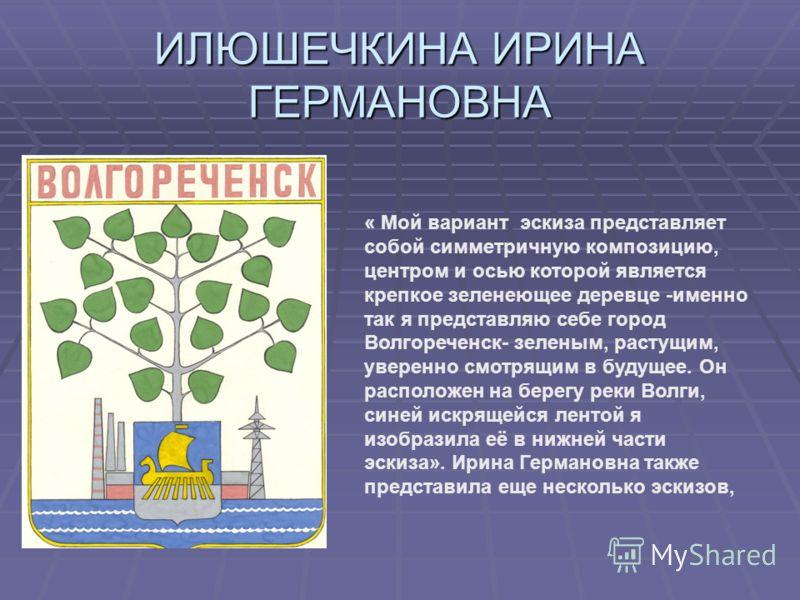 ИЛЮШЕЧКИНА ИРИНА ГЕРМАНОВНА « Мой вариант эскиза представляет собой симметричную композицию, центром и осью которой является крепкое зеленеющее деревце -именно так я представляю себе город Волгореченск- зеленым, растущим, уверенно смотрящим в будущее