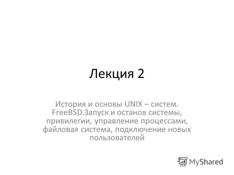 Лекция 2 История и основы UNIX – систем. FreeBSD.Запуск и останов системы, привилегии, управление процессами, файловая система, подключение новых пользователей