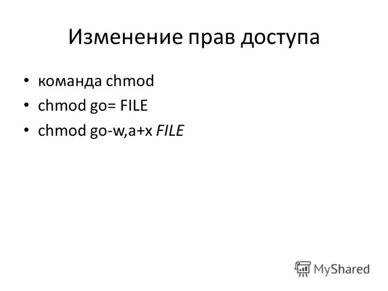 Изменение прав доступа команда chmod chmod go= FILE chmod go-w,a+x FILE