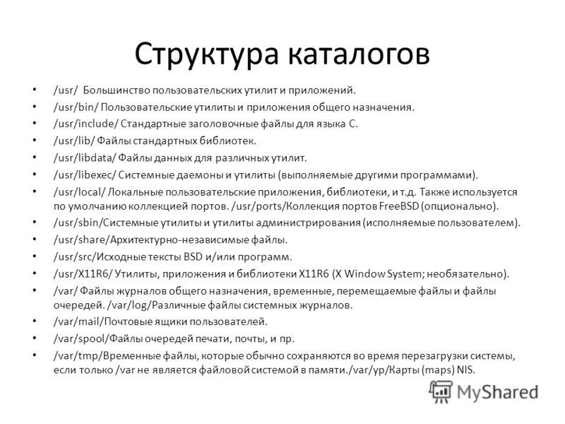 Структура каталогов /usr/ Большинство пользовательских утилит и приложений. /usr/bin/ Пользовательские утилиты и приложения общего назначения. /usr/include/ Стандартные заголовочные файлы для языка C. /usr/lib/ Файлы стандартных библиотек. /usr/libda