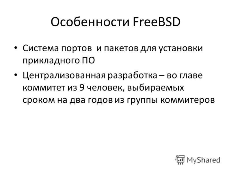 Особенности FreeBSD Система портов и пакетов для установки прикладного ПО Централизованная разработка – во главе коммитет из 9 человек, выбираемых сроком на два годов из группы коммитеров