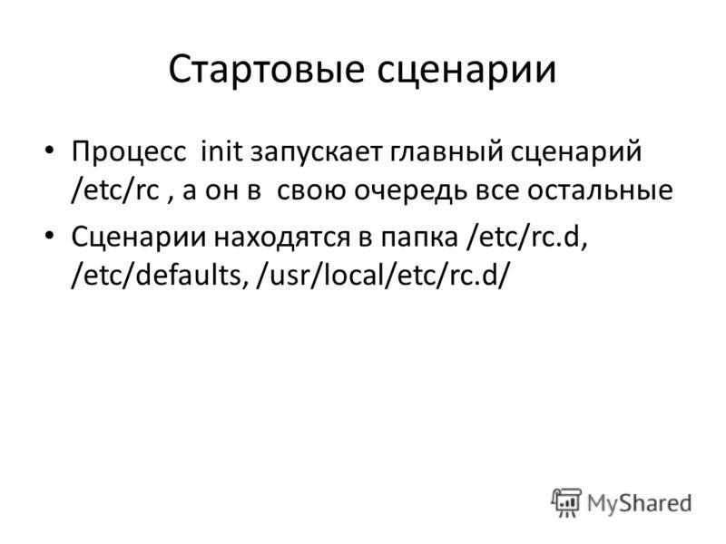 Стартовые сценарии Процесс init запускает главный сценарий /etc/rc, а он в свою очередь все остальные Сценарии находятся в папка /etc/rc.d, /etc/defaults, /usr/local/etc/rc.d/