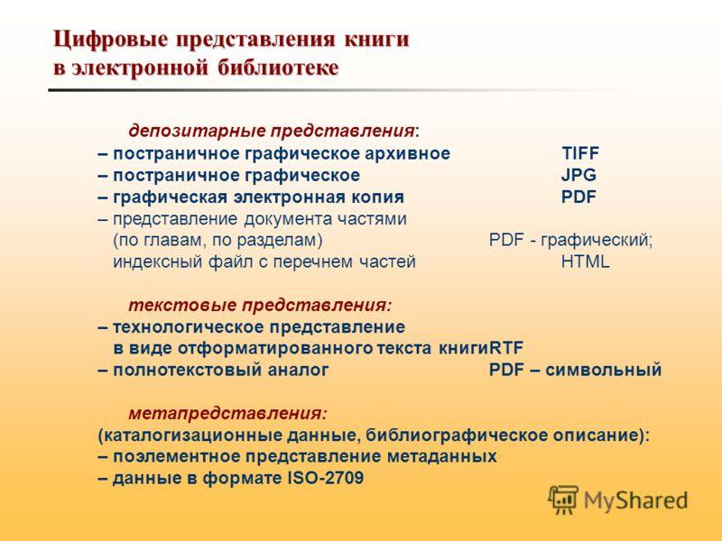 Цифровые представления книги в электронной библиотеке депозитарные представления: – постраничное графическое архивное TIFF – постраничное графическое JPG – графическая электронная копияPDF – представление документа частями (по главам, по разделам)PDF