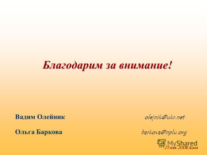 Благодарим за внимание! 21 мая 2008, Киев olejnik@ukr.net Вадим Олейник olejnik@ukr.net barkova@nplu.org Ольга Баркова barkova@nplu.org