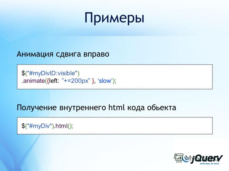 Примеры Анимация сдвига вправо $(#myDivID:visible).animate({left: +=200px }, slow); $(#myDiv).html(); Получение внутреннего html кода обьекта
