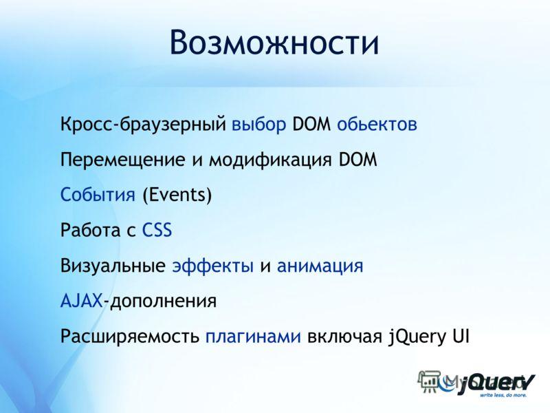 Возможности Кросс-браузерный выбор DOM обьектов Перемещение и модификация DOM События (Events) Работа с CSS Визуальные эффекты и анимация AJAX-дополнения Расширяемость плагинами включая jQuery UI