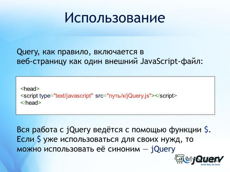 Использование Query, как правило, включается в веб-страницу как один внешний JavaScript-файл: Вся работа с jQuery ведётся с помощью функции $. Если $ уже использоваться для своих нужд, то можно использовать её синоним jQuery