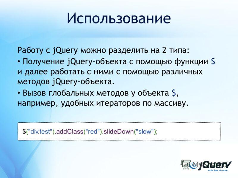 Использование Работу с jQuery можно разделить на 2 типа: Получение jQuery-объекта с помощью функции $ и далее работать с ними с помощью различных методов jQuery-объекта. Вызов глобальных методов у объекта $, например, удобных итераторов по массиву. $