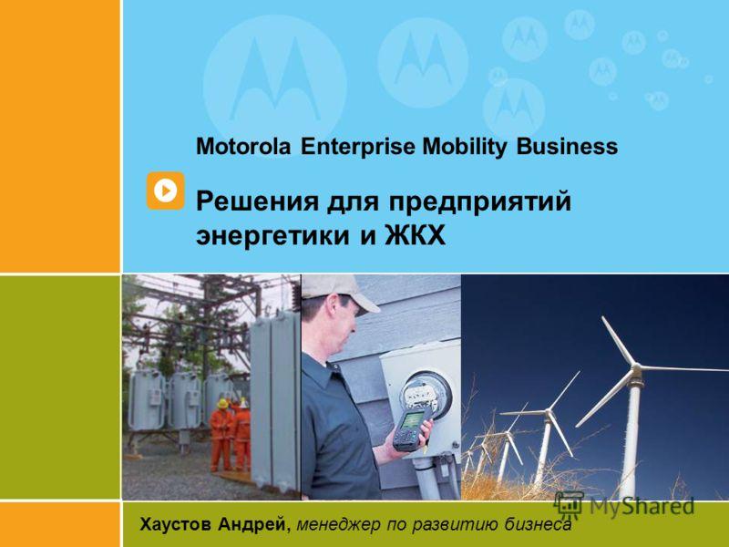 1 Motorola Enterprise Mobility Business Решения для предприятий энергетики и ЖКХ Хаустов Андрей, менеджер по развитию бизнеса