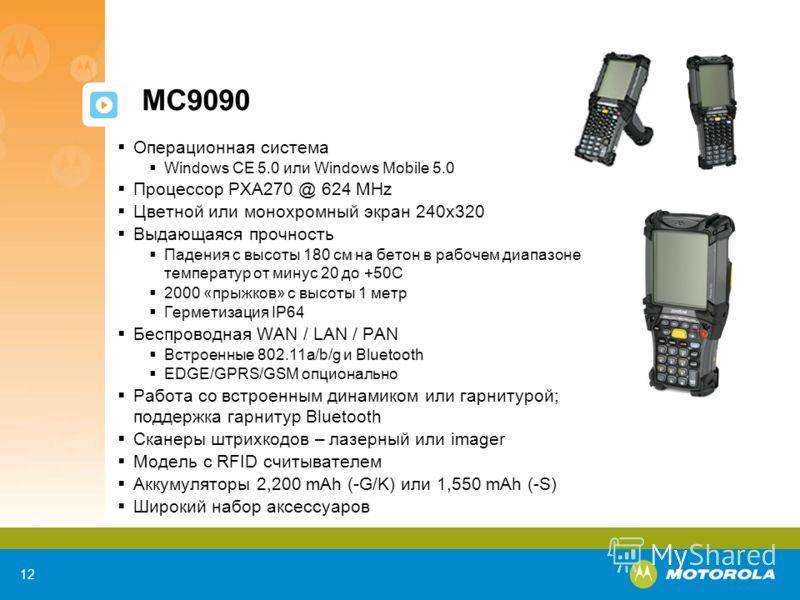 12 MC9090 Операционная система Windows CE 5.0 или Windows Mobile 5.0 Процессор PXA270 @ 624 MHz Цветной или монохромный экран 240х320 Выдающаяся прочность Падения с высоты 180 см на бетон в рабочем диапазоне температур от минус 20 до +50C 2000 «прыжк