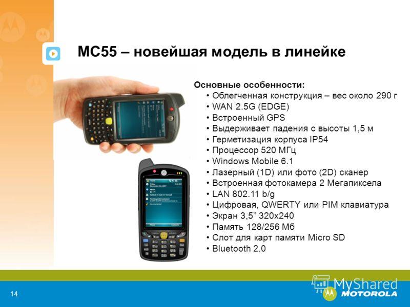 14 MC55 – новейшая модель в линейке Основные особенности: Облегченная конструкция – вес около 290 г WAN 2.5G (EDGE) Встроенный GPS Выдерживает падения с высоты 1,5 м Герметизация корпуса IP54 Процессор 520 МГц Windows Mobile 6.1 Лазерный (1D) или фот
