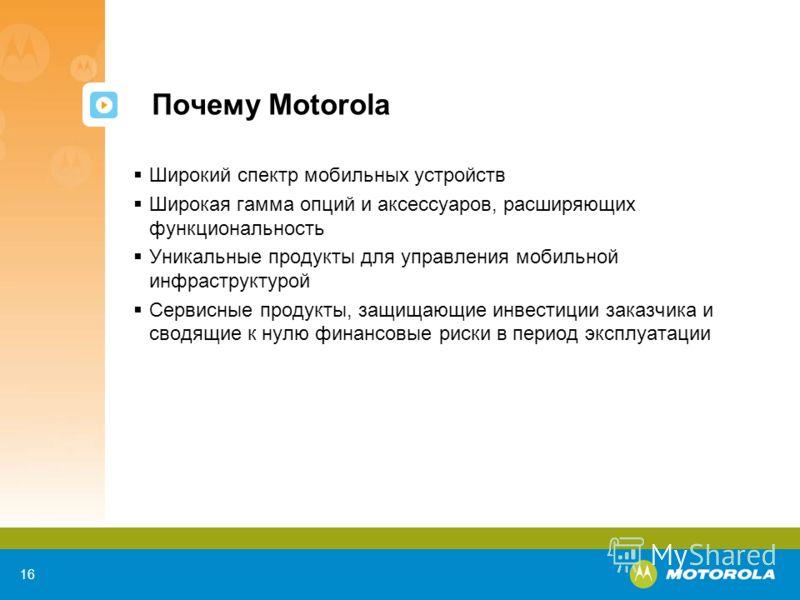 16 Почему Motorola Широкий спектр мобильных устройств Широкая гамма опций и аксессуаров, расширяющих функциональность Уникальные продукты для управления мобильной инфраструктурой Сервисные продукты, защищающие инвестиции заказчика и сводящие к нулю ф