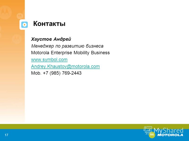 17 Контакты Хаустов Андрей Менеджер по развитию бизнеса Motorola Enterprise Mobility Business www.symbol.com Andrey.Khaustov@motorola.com Mob. +7 (985) 769-2443