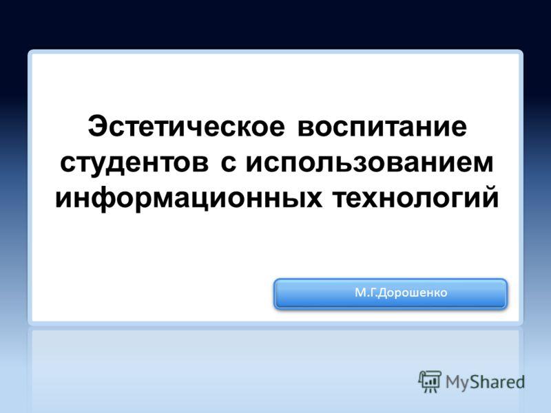 М.Г.Дорошенко Эстетическое воспитание студентов с использованием информационных технологий