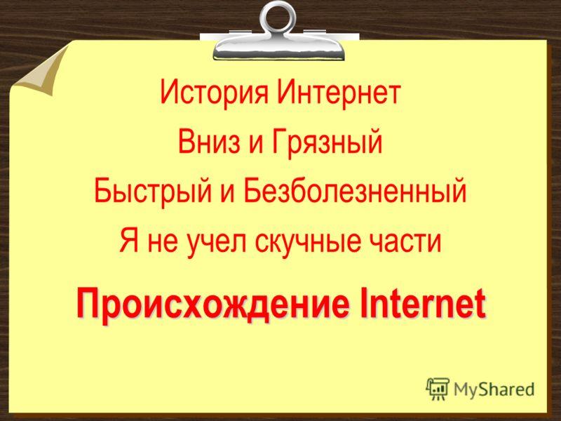 Происхождение Internet История Интернет Вниз и Грязный Быстрый и Безболезненный Я не учел скучные части