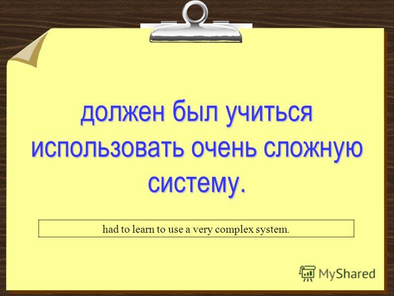 должен был учиться использовать очень сложную систему. had to learn to use a very complex system.