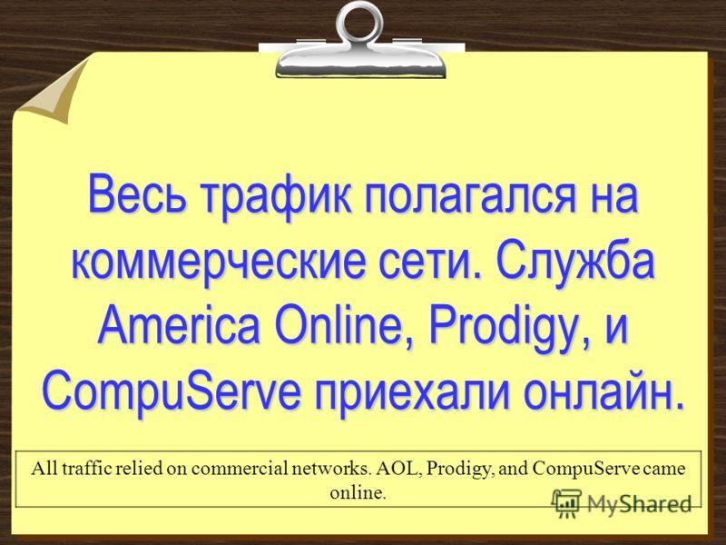 Весь трафик полагался на коммерческие сети. Служба America Online, Prodigy, и CompuServe приехали онлайн. All traffic relied on commercial networks. AOL, Prodigy, and CompuServe came online.