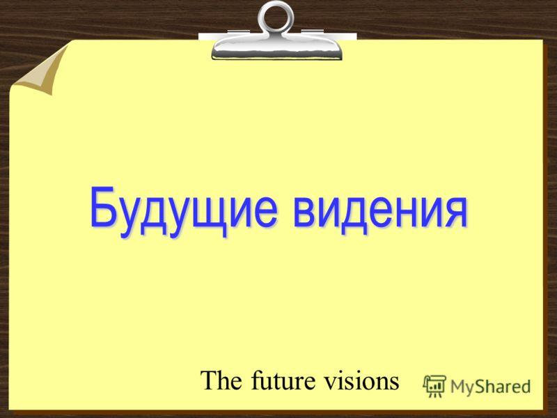 Будущие видения The future visions