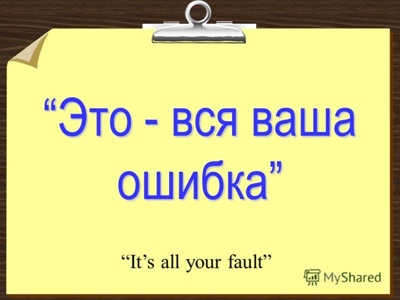 Это - вся ваша ошибка Its all your fault
