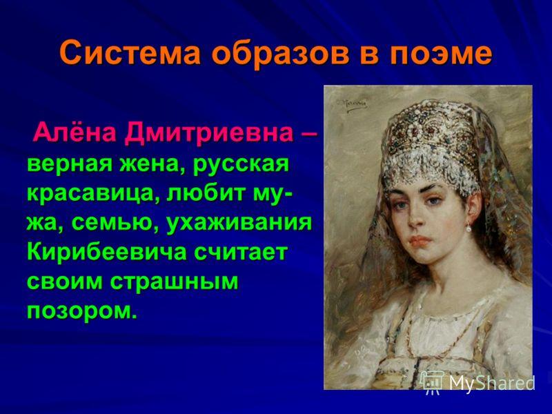 Система образов в поэме Алёна Дмитриевна – верная жена, русская красавица, любит му- жа, семью, ухаживания Кирибеевича считает своим страшным позором. Алёна Дмитриевна – верная жена, русская красавица, любит му- жа, семью, ухаживания Кирибеевича счит