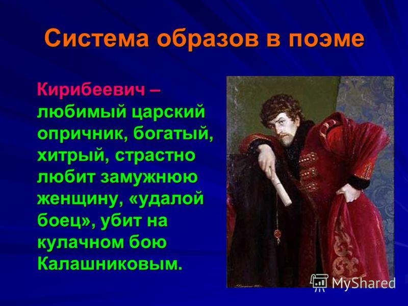 Система образов в поэме Кирибеевич – любимый царский опричник, богатый, хитрый, страстно любит замужнюю женщину, «удалой боец», убит на кулачном бою Калашниковым. Кирибеевич – любимый царский опричник, богатый, хитрый, страстно любит замужнюю женщину