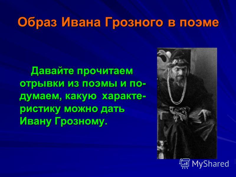 Образ Ивана Грозного в поэме Давайте прочитаем отрывки из поэмы и по- думаем, какую характе- ристику можно дать Ивану Грозному.