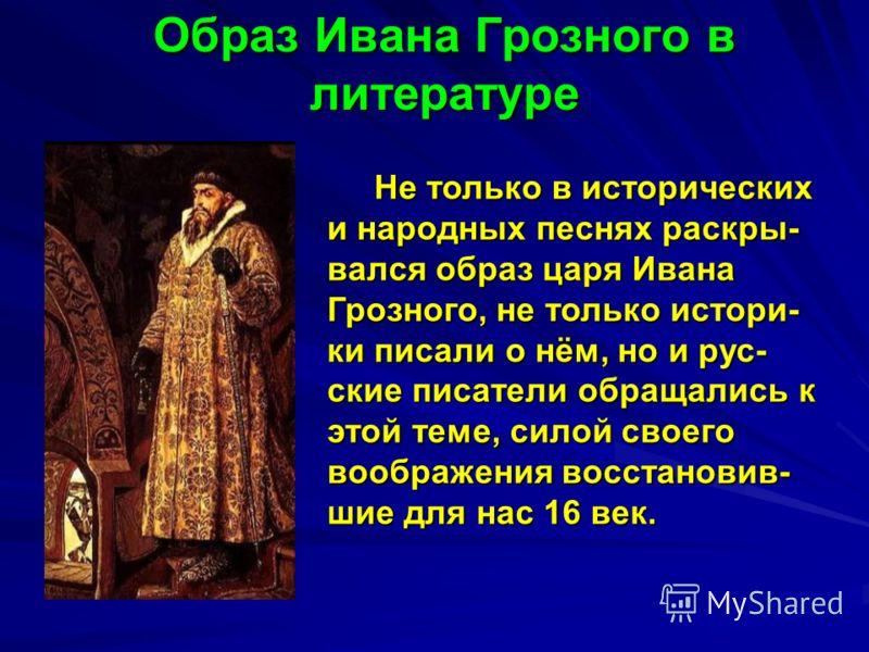 Образ Ивана Грозного в литературе Не только в исторических и народных песнях раскры- вался образ царя Ивана Грозного, не только истори- ки писали о нём, но и рус- ские писатели обращались к этой теме, силой своего воображения восстановив- шие для нас